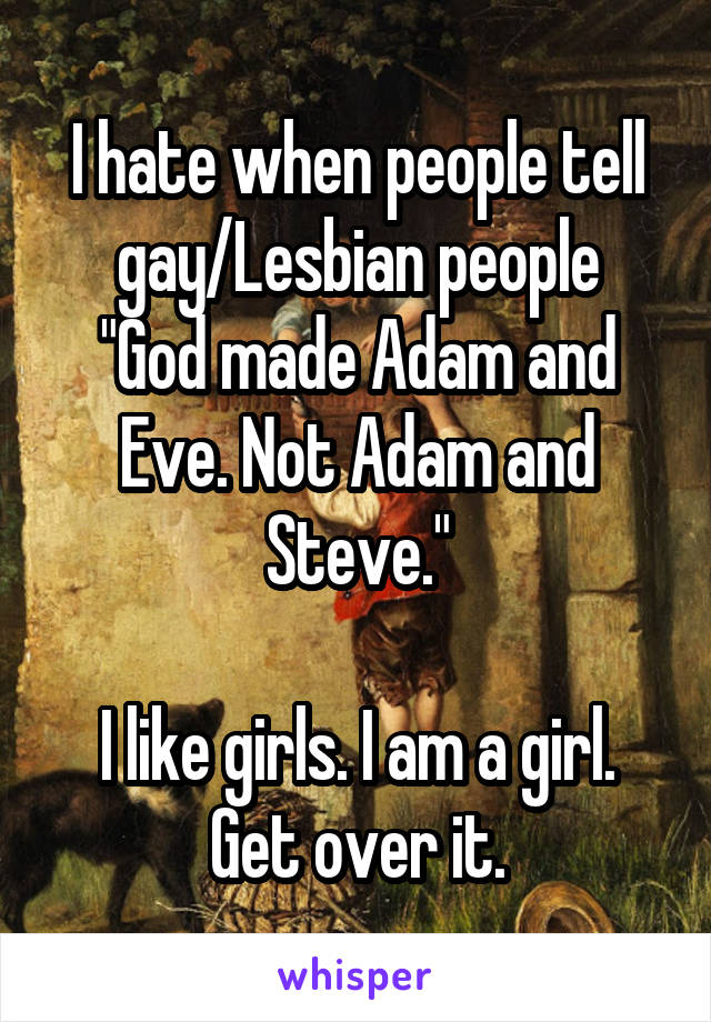 "I hate when people tell gay/Lesbian people ""God made Adam and Eve. Not Adam and Steve.""  I like girls. I am a girl. Get over it."