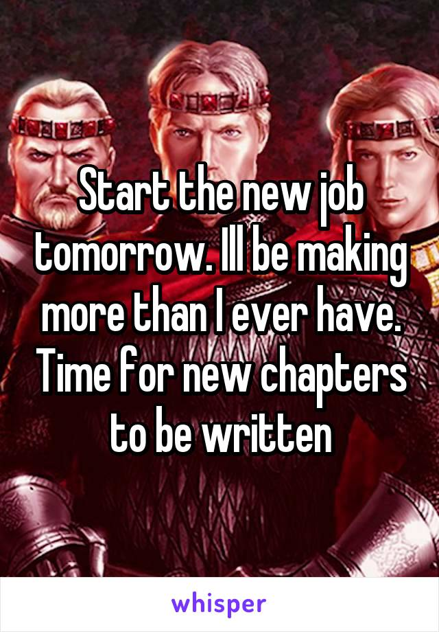 Start the new job tomorrow. Ill be making more than I ever have. Time for new chapters to be written