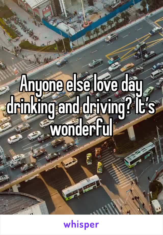 Anyone else love day drinking and driving? It's wonderful