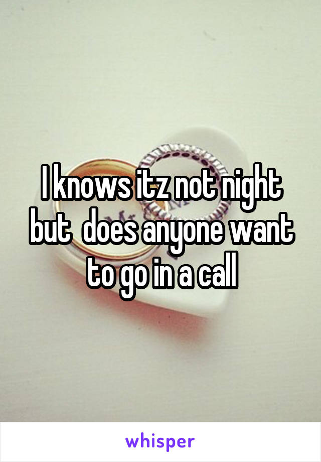 I knows itz not night but  does anyone want to go in a call