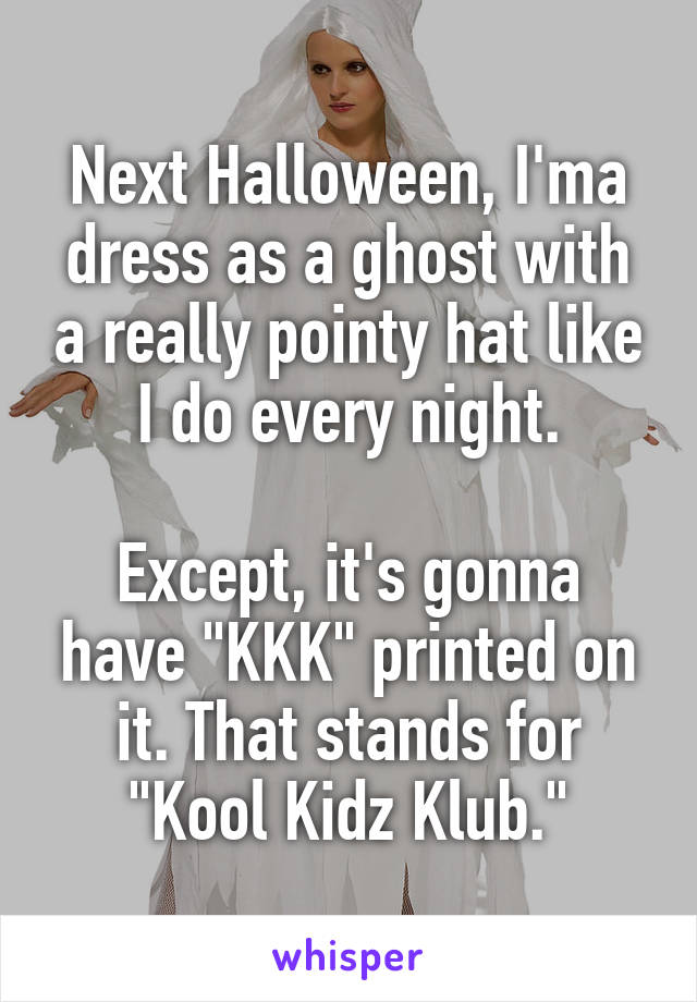 "Next Halloween, I'ma dress as a ghost with a really pointy hat like I do every night.  Except, it's gonna have ""KKK"" printed on it. That stands for ""Kool Kidz Klub."""