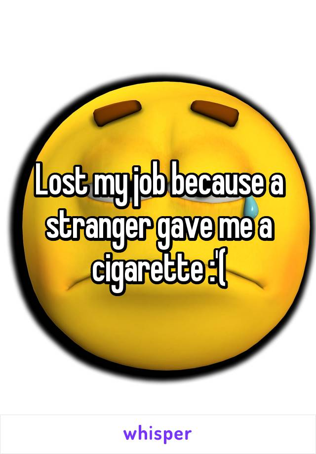 Lost my job because a stranger gave me a cigarette :'(