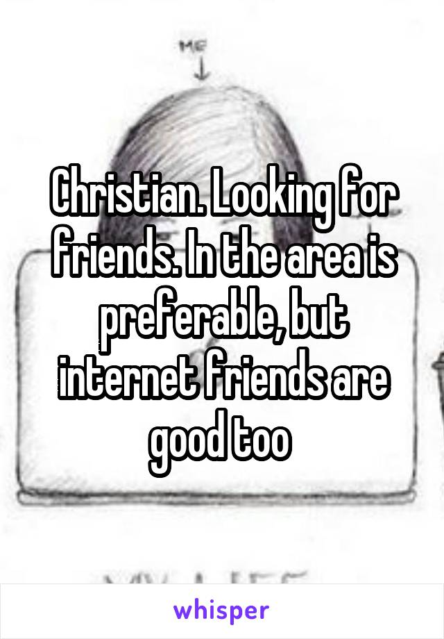 Christian. Looking for friends. In the area is preferable, but internet friends are good too