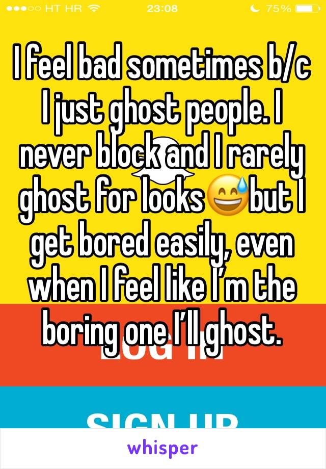I feel bad sometimes b/c I just ghost people. I never block and I rarely ghost for looks😅but I get bored easily, even when I feel like I'm the boring one I'll ghost.