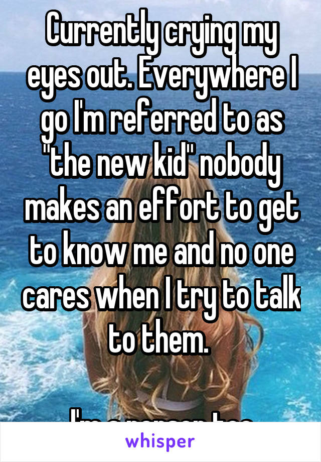 """Currently crying my eyes out. Everywhere I go I'm referred to as """"the new kid"""" nobody makes an effort to get to know me and no one cares when I try to talk to them.   I'm a person too"""