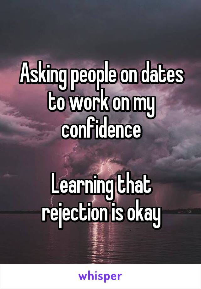Asking people on dates to work on my confidence  Learning that rejection is okay
