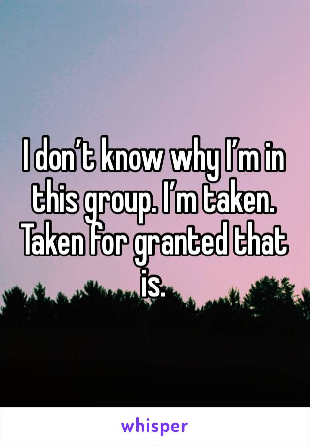I don't know why I'm in this group. I'm taken. Taken for granted that is.