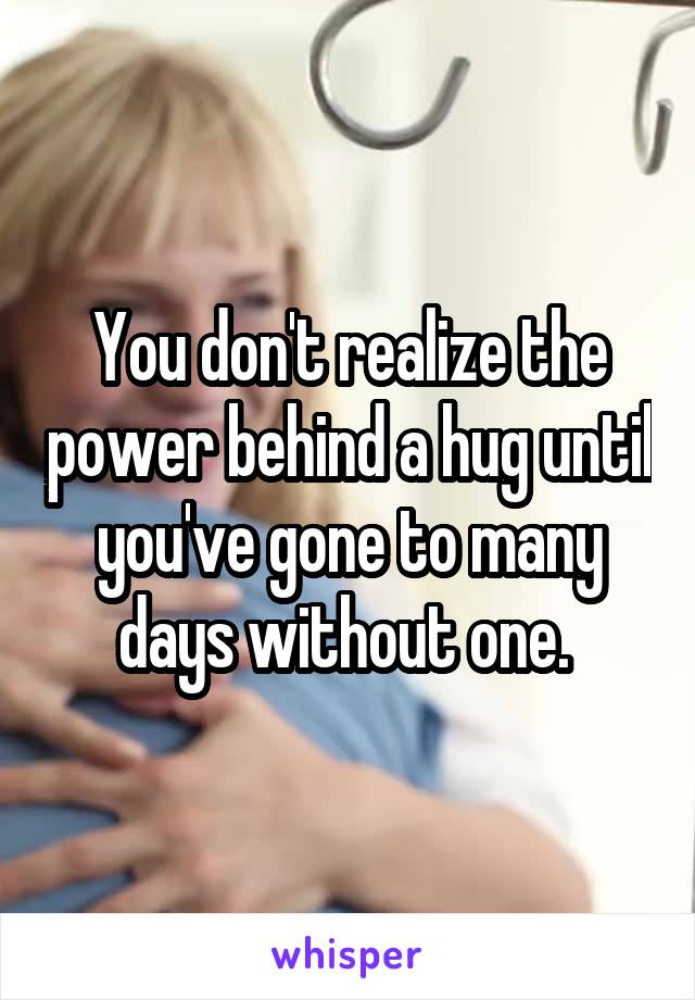 You don't realize the power behind a hug until you've gone to many days without one.