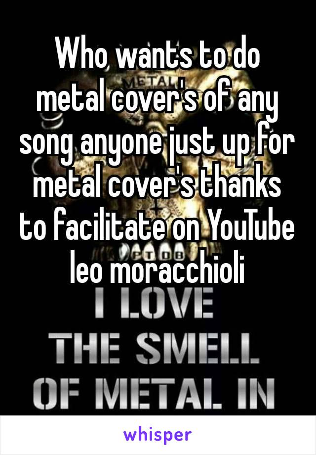 Who wants to do metal cover's of any song anyone just up for metal cover's thanks to facilitate on YouTube​ leo moracchioli