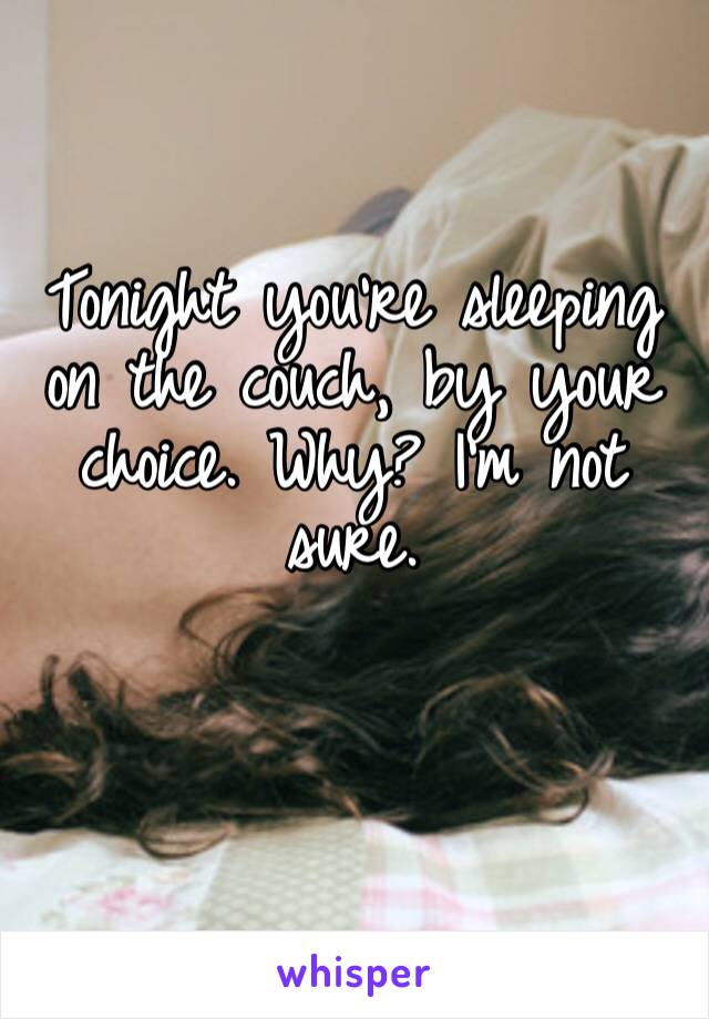 Tonight you're sleeping on the couch, by your choice. Why? I'm not sure.