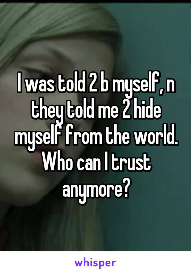 I was told 2 b myself, n they told me 2 hide myself from the world. Who can I trust anymore?