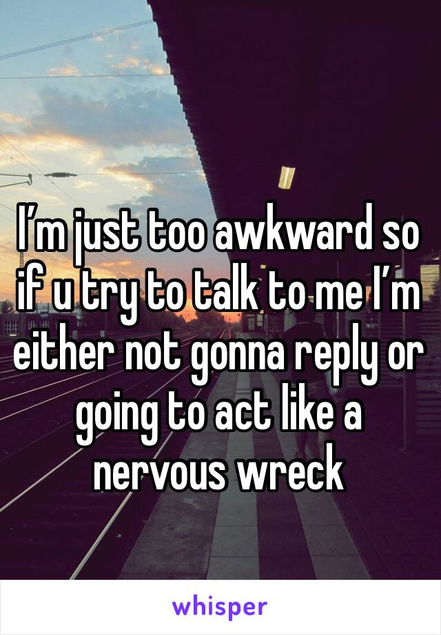 I'm just too awkward so if u try to talk to me I'm either not gonna reply or going to act like a nervous wreck