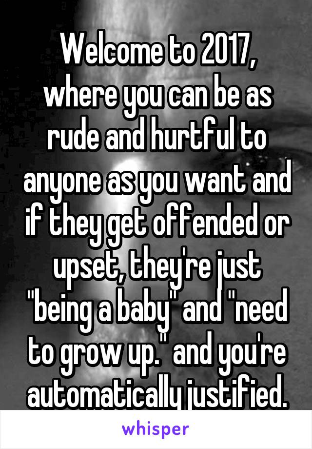 "Welcome to 2017, where you can be as rude and hurtful to anyone as you want and if they get offended or upset, they're just ""being a baby"" and ""need to grow up."" and you're automatically justified."