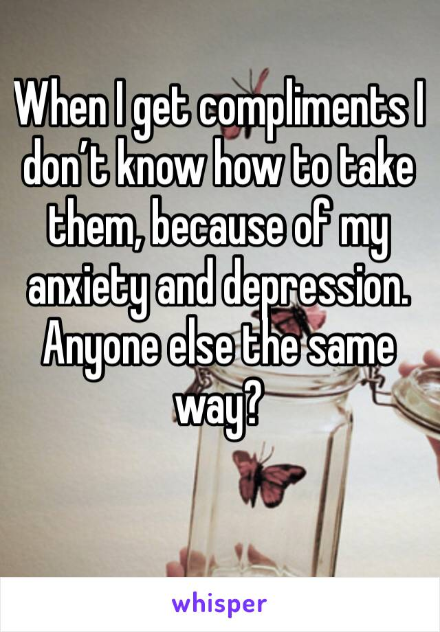 When I get compliments I don't know how to take them, because of my anxiety and depression. Anyone else the same way?