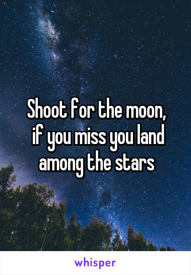 Shoot for the moon,  if you miss you land among the stars