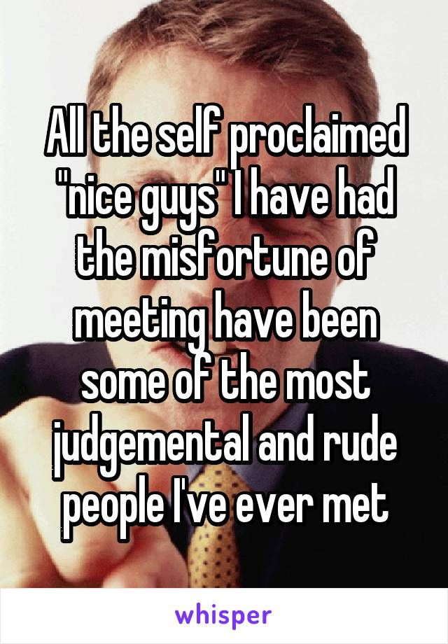 "All the self proclaimed ""nice guys"" I have had the misfortune of meeting have been some of the most judgemental and rude people I've ever met"
