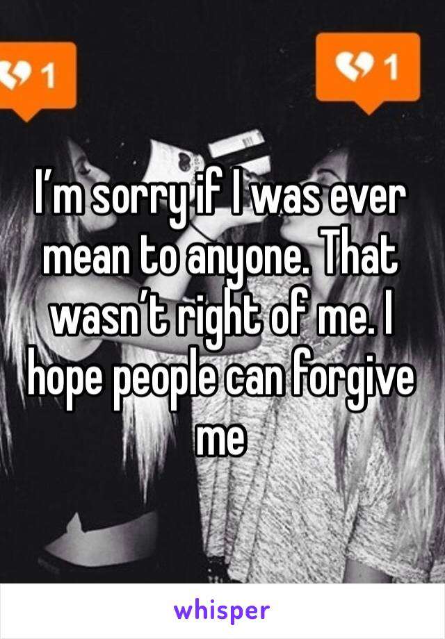 I'm sorry if I was ever mean to anyone. That wasn't right of me. I hope people can forgive me