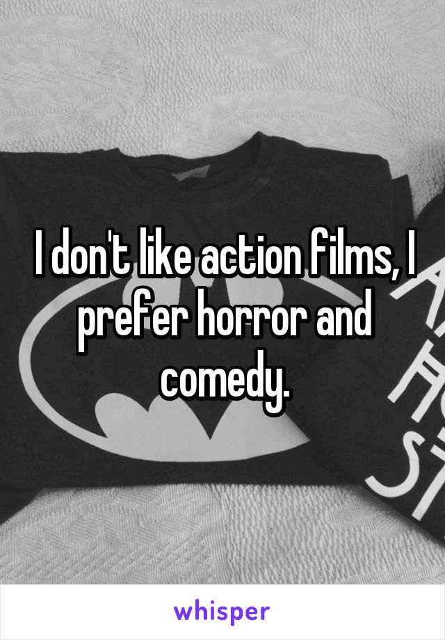 I don't like action films, I prefer horror and comedy.