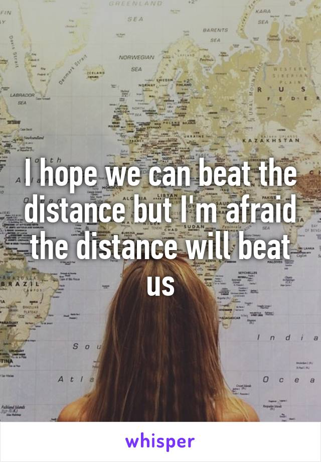 I hope we can beat the distance but I'm afraid the distance will beat us
