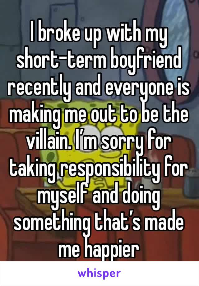 I broke up with my short-term boyfriend recently and everyone is making me out to be the villain. I'm sorry for taking responsibility for myself and doing something that's made me happier
