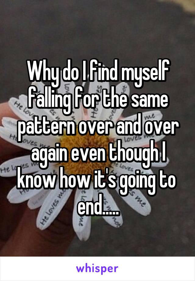Why do I find myself falling for the same pattern over and over again even though I know how it's going to  end.....