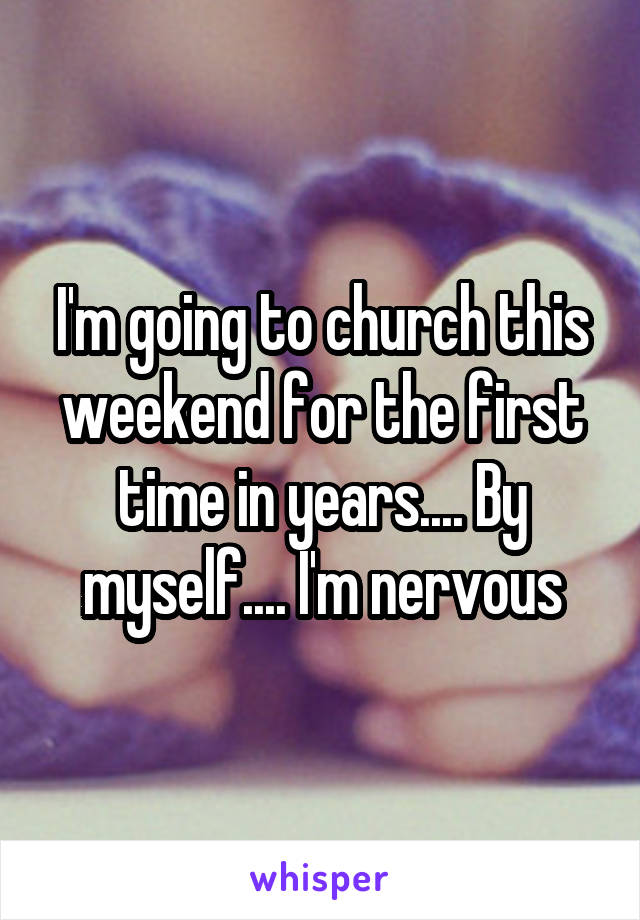 I'm going to church this weekend for the first time in years.... By myself.... I'm nervous
