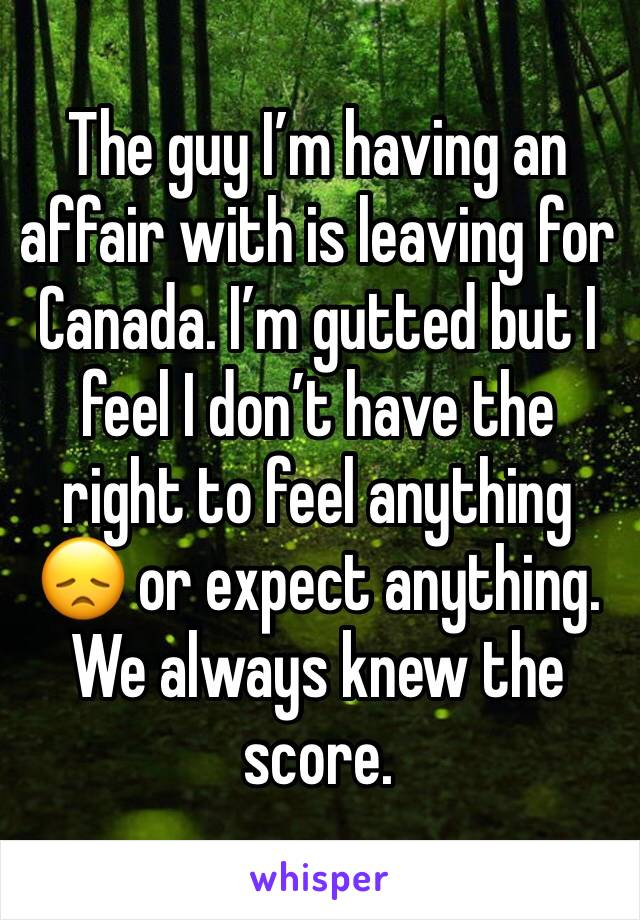 The guy I'm having an affair with is leaving for Canada. I'm gutted but I feel I don't have the right to feel anything 😞 or expect anything. We always knew the score.
