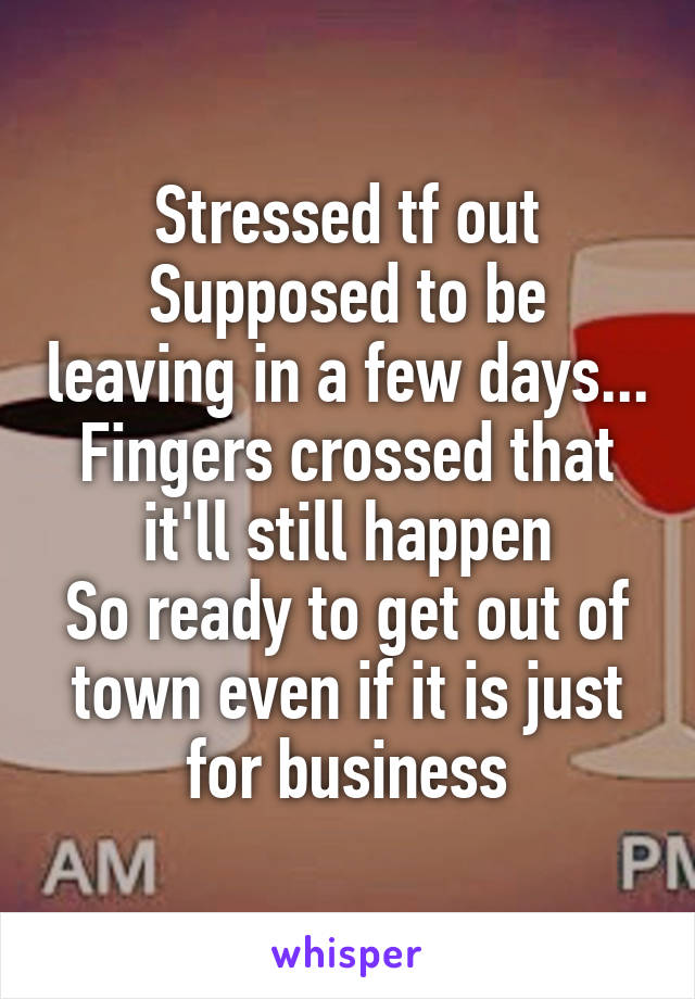 Stressed tf out Supposed to be leaving in a few days... Fingers crossed that it'll still happen So ready to get out of town even if it is just for business