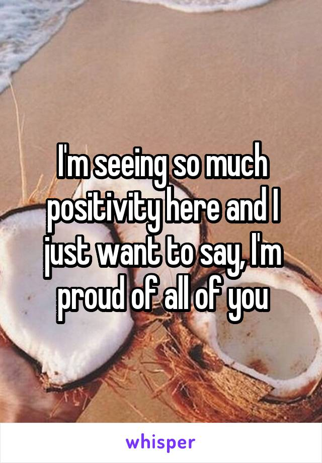 I'm seeing so much positivity here and I just want to say, I'm proud of all of you