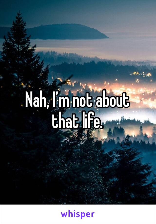 Nah, I'm not about that life.