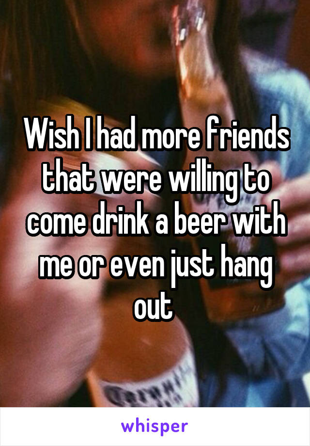 Wish I had more friends that were willing to come drink a beer with me or even just hang out