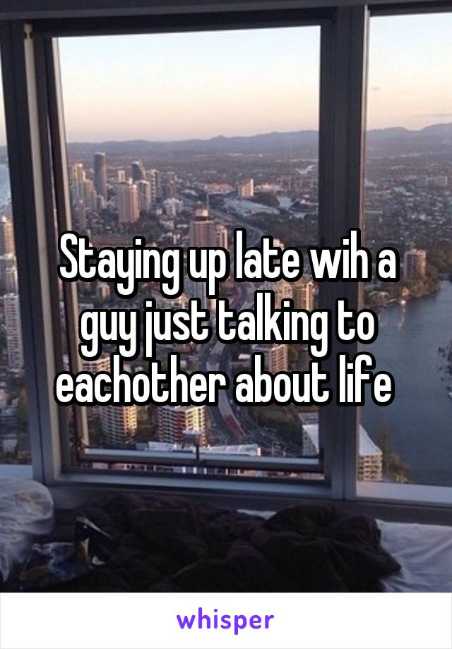 Staying up late wih a guy just talking to eachother about life