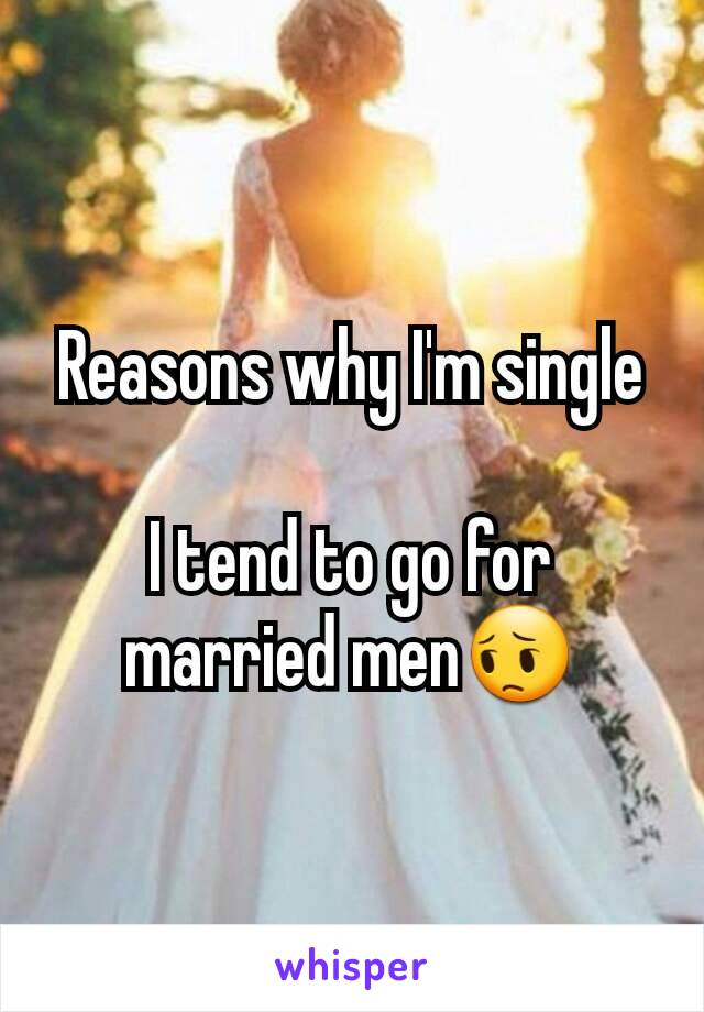 Reasons why I'm single  I tend to go for married men😔