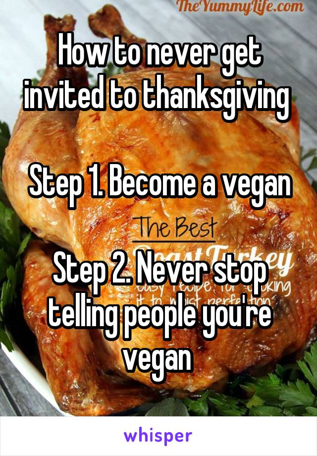 How to never get invited to thanksgiving   Step 1. Become a vegan  Step 2. Never stop telling people you're vegan