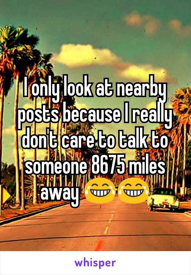 I only look at nearby posts because I really don't care to talk to someone 8675 miles away 😂😂