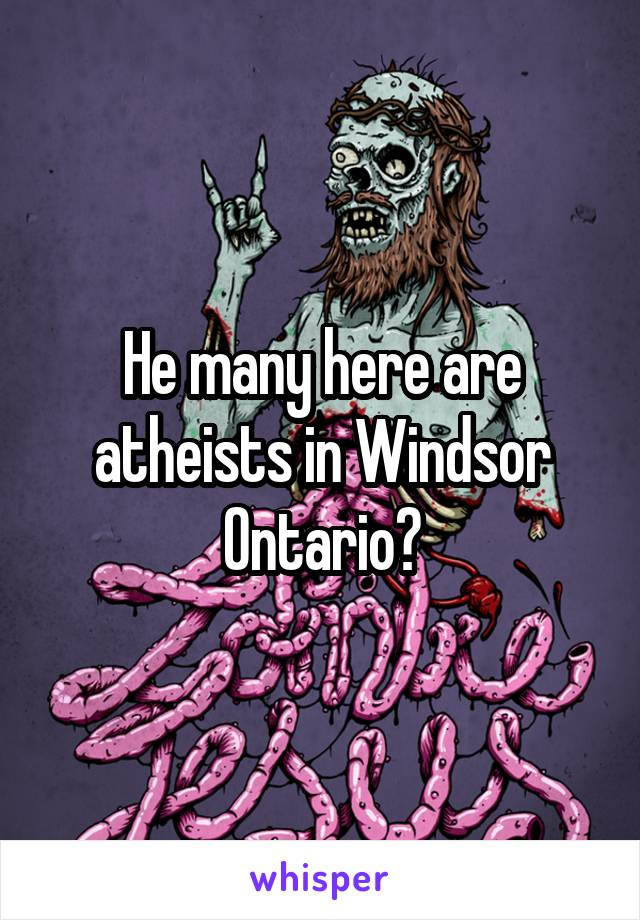 He many here are atheists in Windsor Ontario?