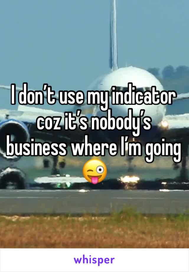 I don't use my indicator coz it's nobody's business where I'm going 😜