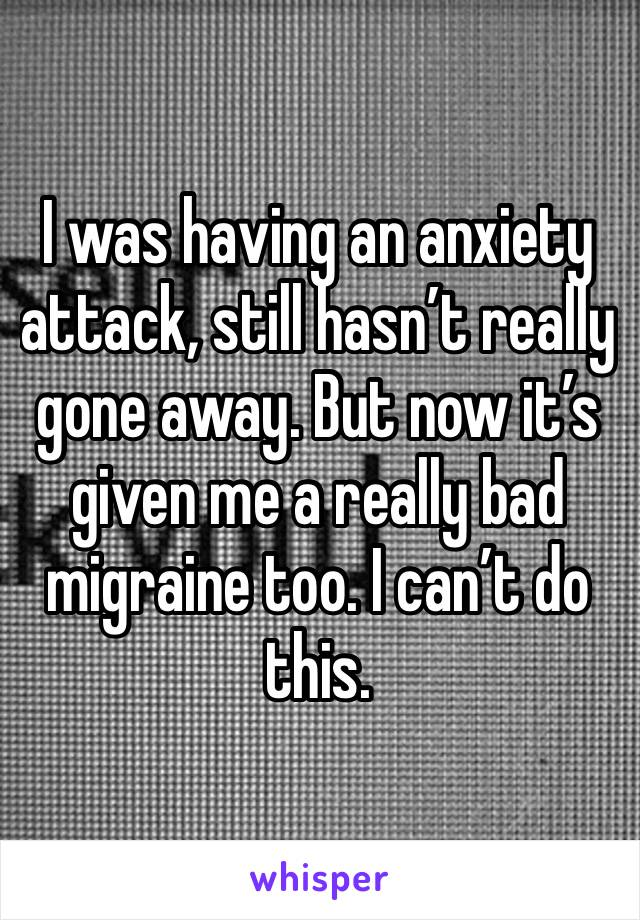 I was having an anxiety attack, still hasn't really gone away. But now it's given me a really bad migraine too. I can't do this.