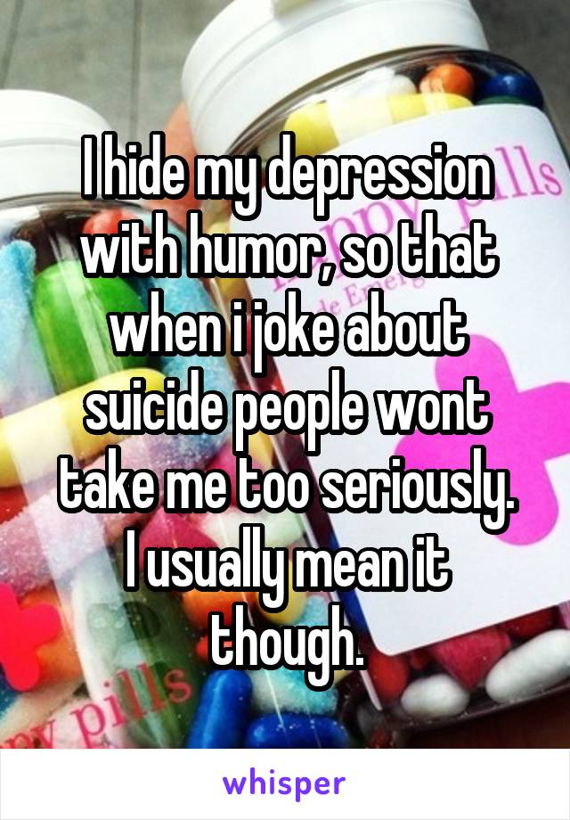 I hide my depression with humor, so that when i joke about suicide people wont take me too seriously. I usually mean it though.