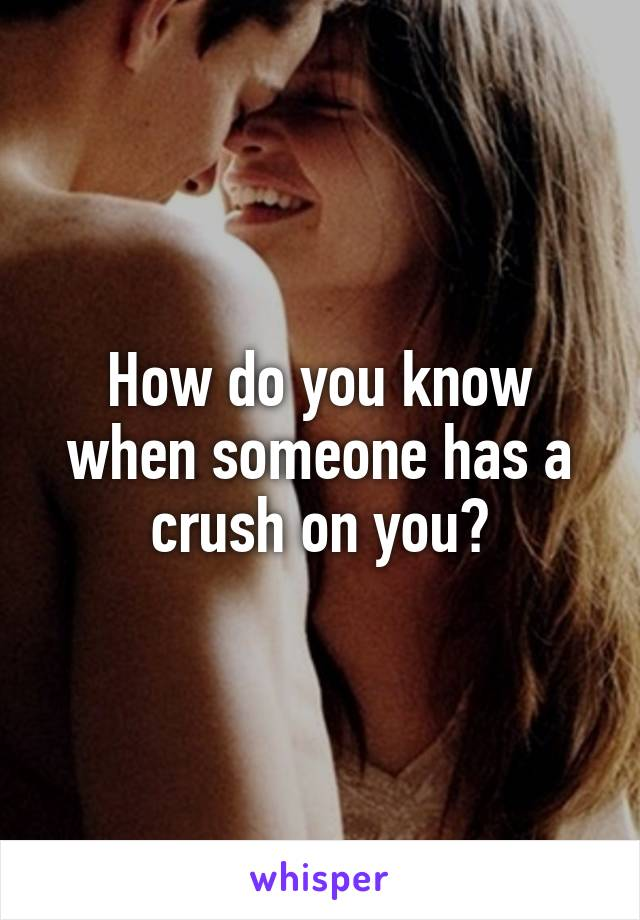 How do you know when someone has a crush on you?
