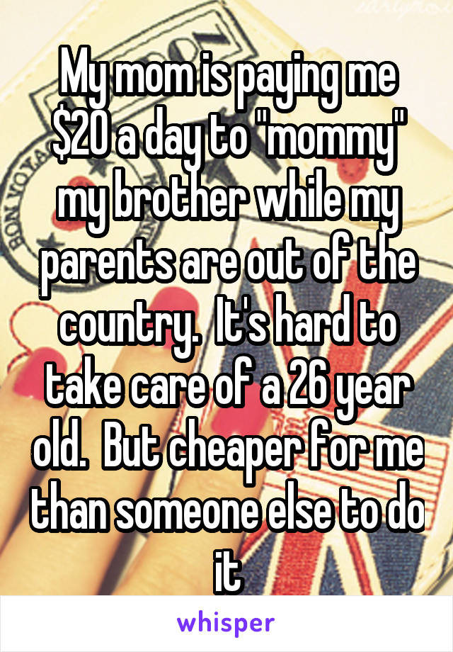 "My mom is paying me $20 a day to ""mommy"" my brother while my parents are out of the country.  It's hard to take care of a 26 year old.  But cheaper for me than someone else to do it"