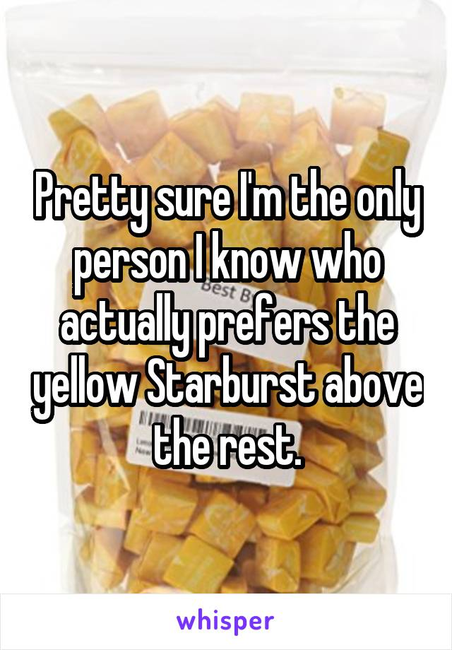 Pretty sure I'm the only person I know who actually prefers the yellow Starburst above the rest.