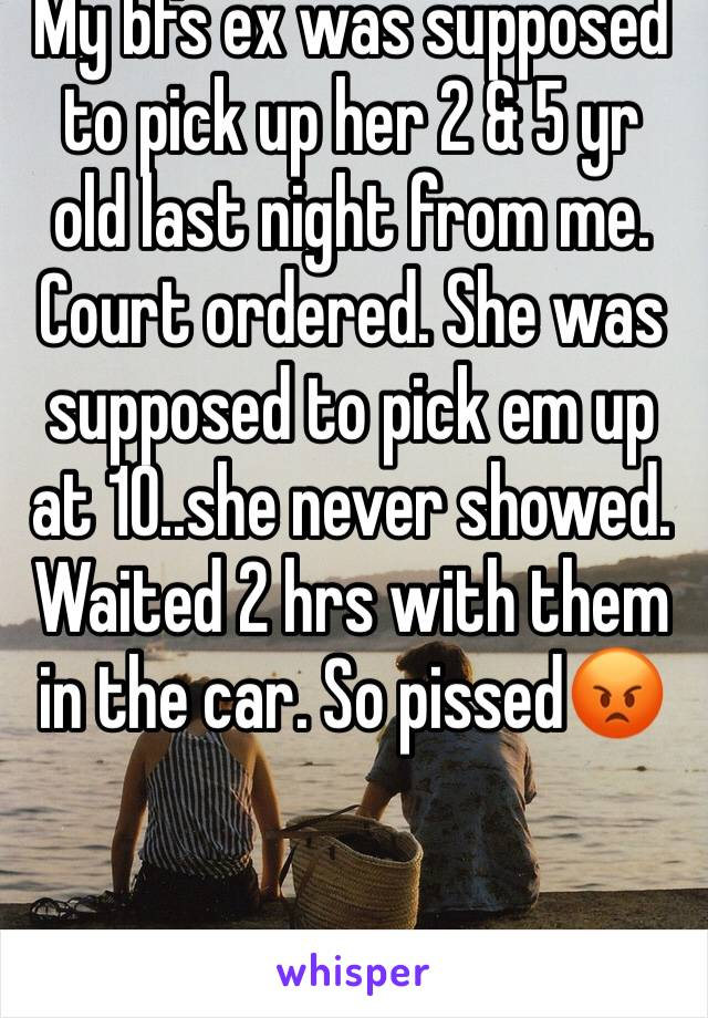 My bfs ex was supposed to pick up her 2 & 5 yr old last night from me. Court ordered. She was supposed to pick em up at 10..she never showed. Waited 2 hrs with them in the car. So pissed😡