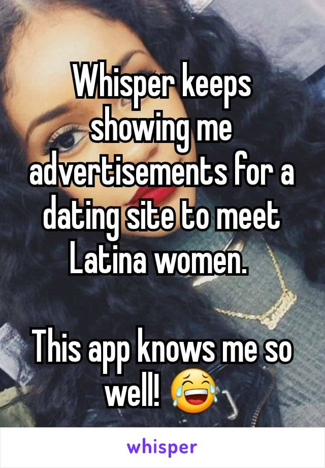 Whisper keeps showing me advertisements for a dating site to meet Latina women.   This app knows me so well! 😂