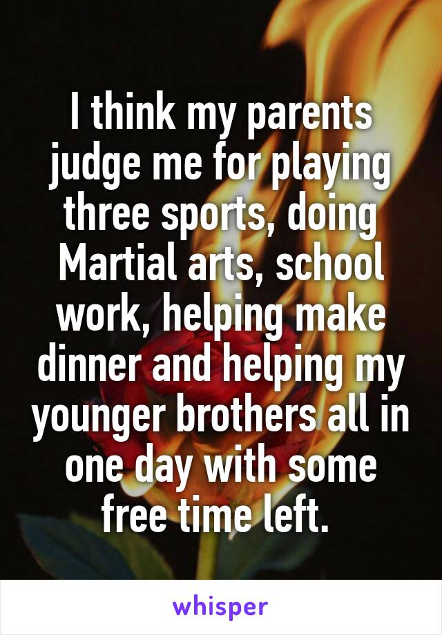 I think my parents judge me for playing three sports, doing Martial arts, school work, helping make dinner and helping my younger brothers all in one day with some free time left.
