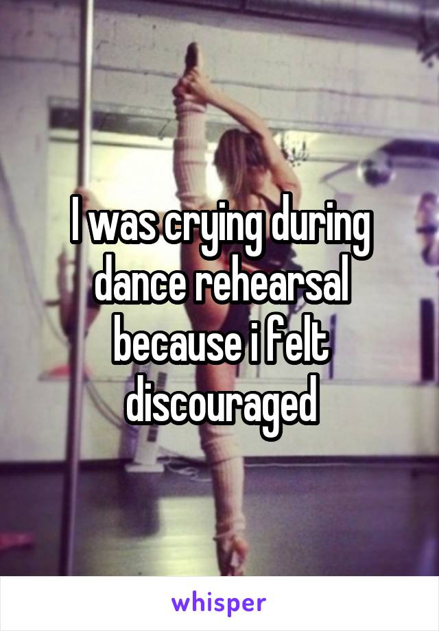 I was crying during dance rehearsal because i felt discouraged