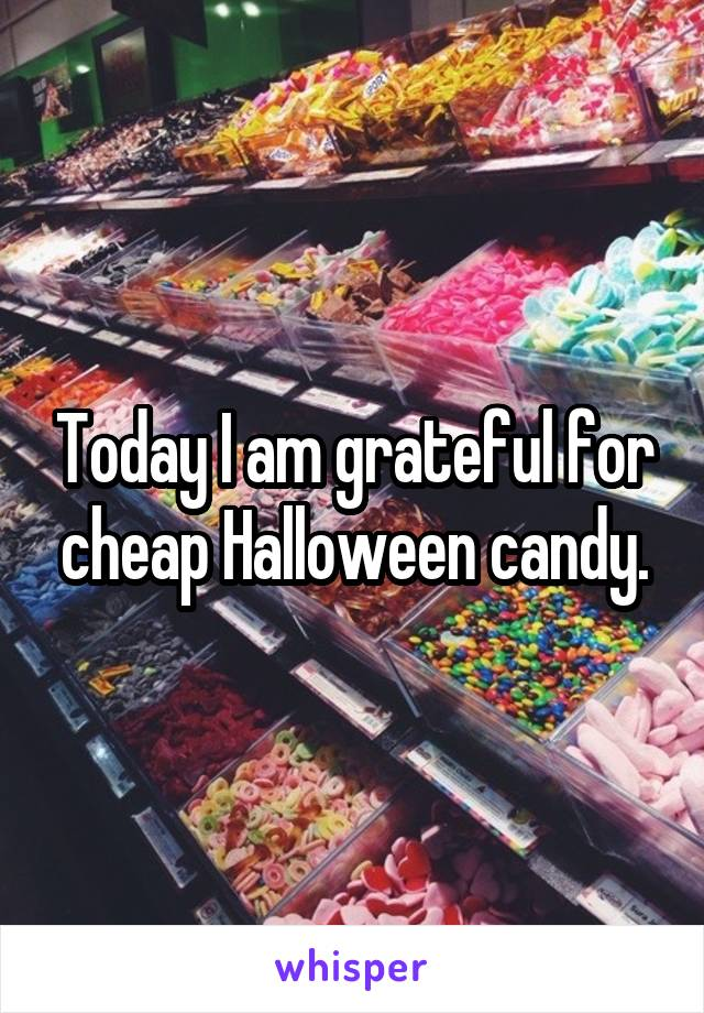 Today I am grateful for cheap Halloween candy.