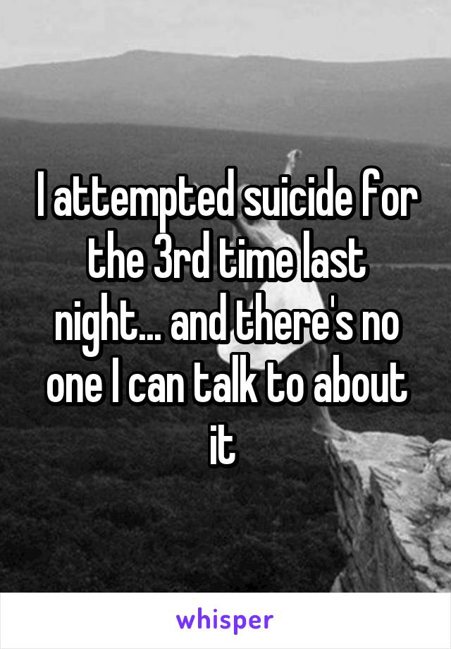I attempted suicide for the 3rd time last night... and there's no one I can talk to about it