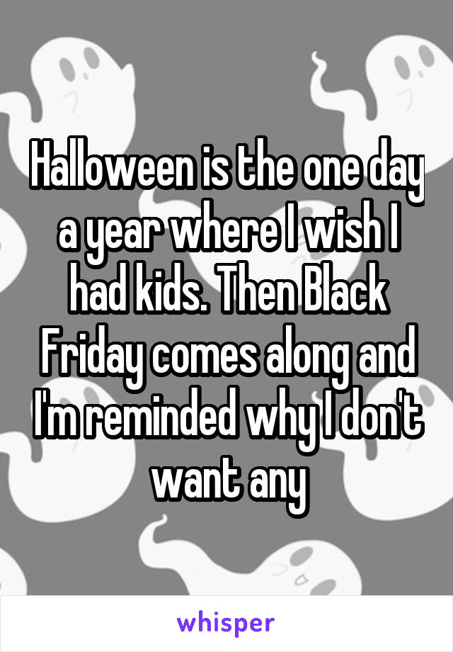 Halloween is the one day a year where I wish I had kids. Then Black Friday comes along and I'm reminded why I don't want any