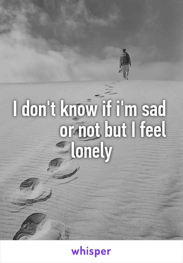 I don't know if i'm sad            or not but I feel lonely